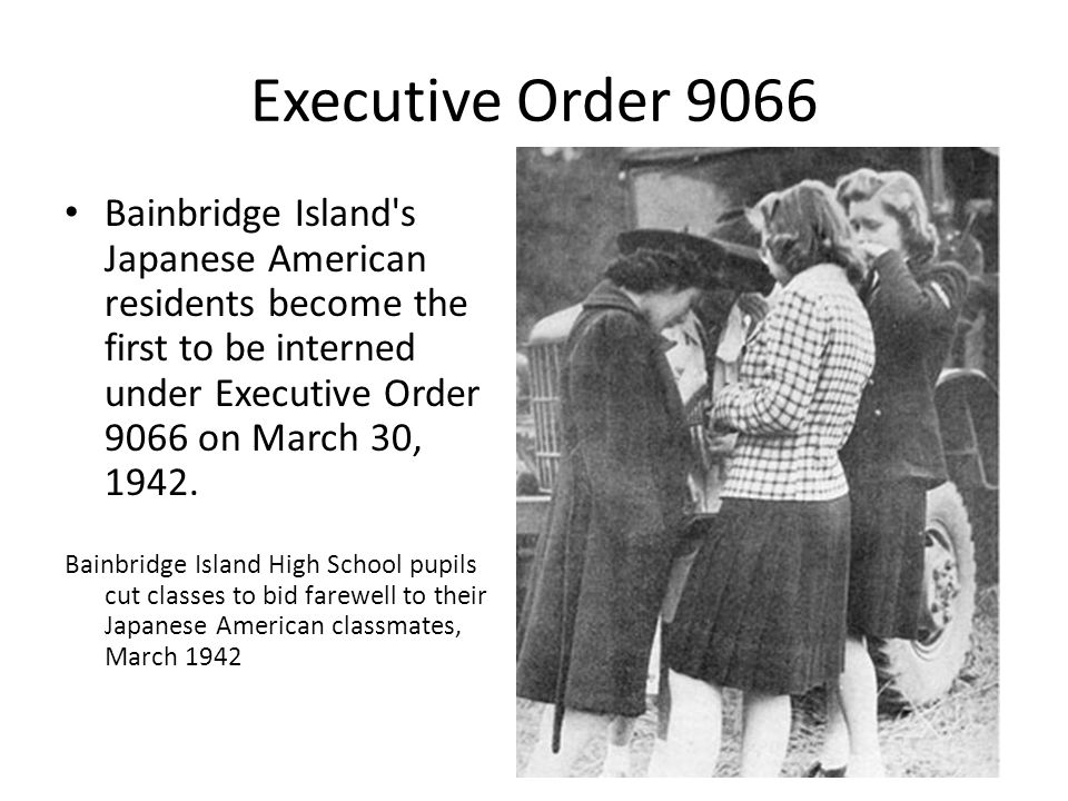 Executive Order 9066 Bainbridge Island s Japanese American residents become the first to be interned under Executive Order 9066 on March 30, 1942.