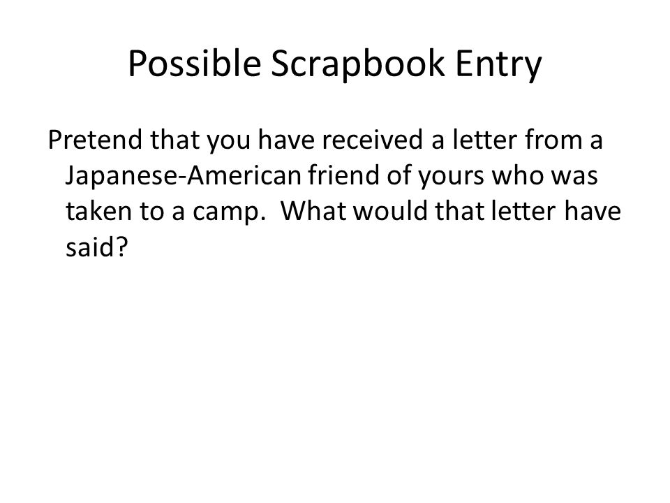 Possible Scrapbook Entry Pretend that you have received a letter from a Japanese-American friend of yours who was taken to a camp.
