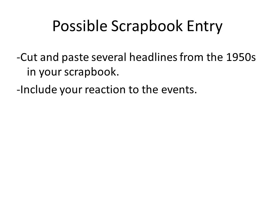 Possible Scrapbook Entry -Cut and paste several headlines from the 1950s in your scrapbook.