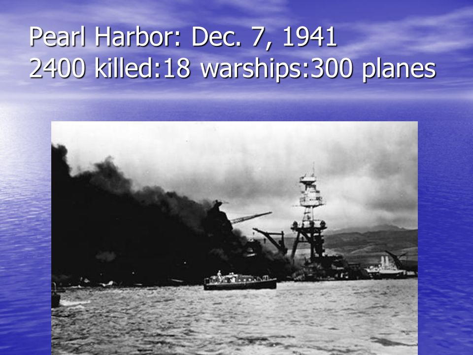 Pearl Harbor: Dec. 7, 1941 2400 killed:18 warships:300 planes