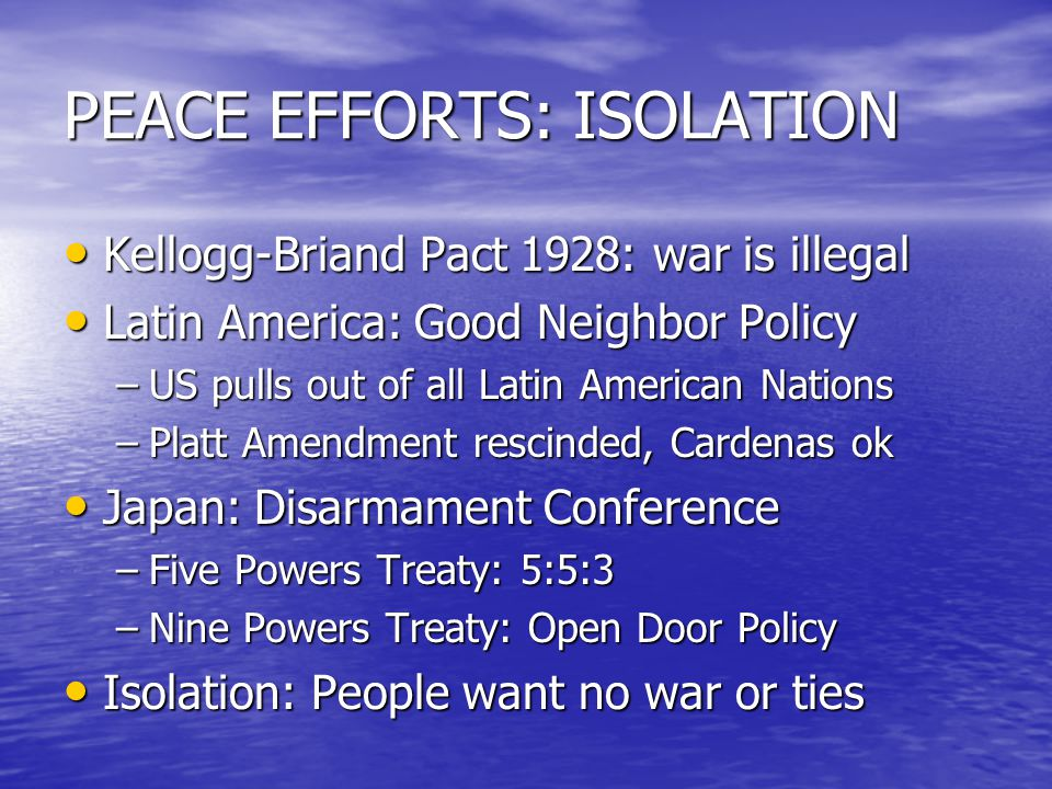 PEACE EFFORTS: ISOLATION Kellogg-Briand Pact 1928: war is illegal Kellogg-Briand Pact 1928: war is illegal Latin America: Good Neighbor Policy Latin America: Good Neighbor Policy –US pulls out of all Latin American Nations –Platt Amendment rescinded, Cardenas ok Japan: Disarmament Conference Japan: Disarmament Conference –Five Powers Treaty: 5:5:3 –Nine Powers Treaty: Open Door Policy Isolation: People want no war or ties Isolation: People want no war or ties