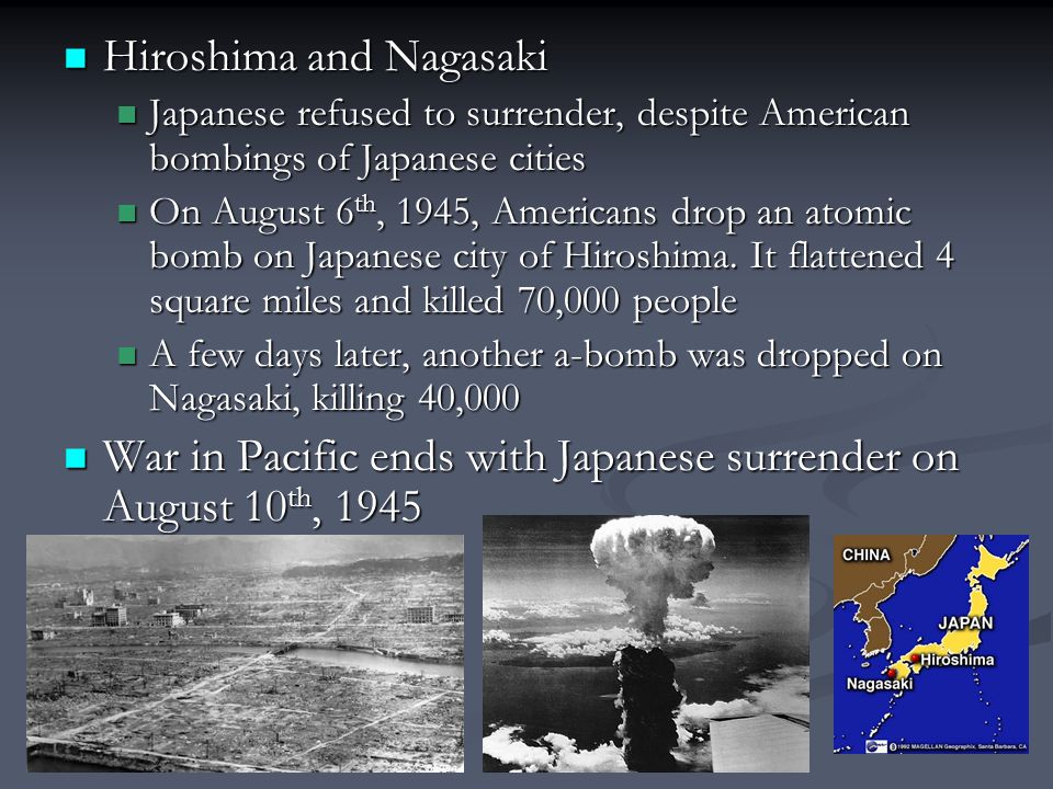 Hiroshima and Nagasaki Hiroshima and Nagasaki Japanese refused to surrender, despite American bombings of Japanese cities Japanese refused to surrender, despite American bombings of Japanese cities On August 6 th, 1945, Americans drop an atomic bomb on Japanese city of Hiroshima.