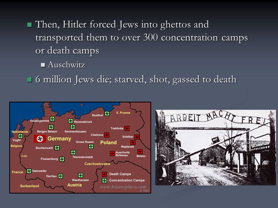 Then, Hitler forced Jews into ghettos and transported them to over 300 concentration camps or death camps Then, Hitler forced Jews into ghettos and transported them to over 300 concentration camps or death camps Auschwitz Auschwitz 6 million Jews die; starved, shot, gassed to death 6 million Jews die; starved, shot, gassed to death