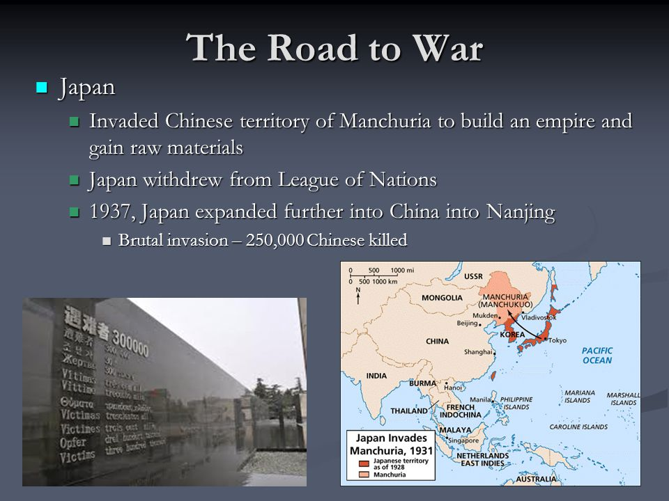 The Road to War Japan Japan Invaded Chinese territory of Manchuria to build an empire and gain raw materials Invaded Chinese territory of Manchuria to build an empire and gain raw materials Japan withdrew from League of Nations Japan withdrew from League of Nations 1937, Japan expanded further into China into Nanjing 1937, Japan expanded further into China into Nanjing Brutal invasion – 250,000 Chinese killed Brutal invasion – 250,000 Chinese killed