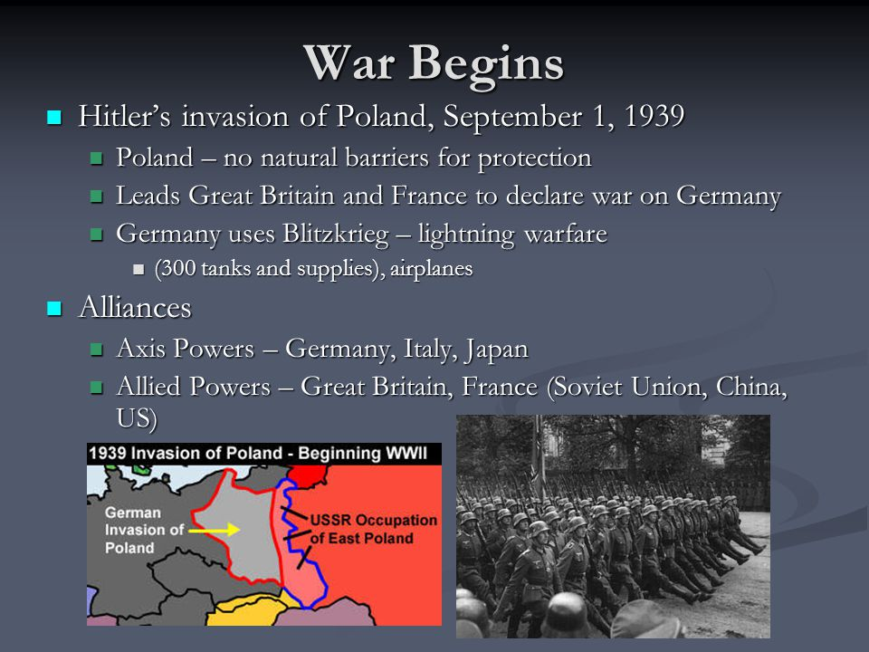 War Begins Hitler's invasion of Poland, September 1, 1939 Hitler's invasion of Poland, September 1, 1939 Poland – no natural barriers for protection Poland – no natural barriers for protection Leads Great Britain and France to declare war on Germany Leads Great Britain and France to declare war on Germany Germany uses Blitzkrieg – lightning warfare Germany uses Blitzkrieg – lightning warfare (300 tanks and supplies), airplanes (300 tanks and supplies), airplanes Alliances Alliances Axis Powers – Germany, Italy, Japan Axis Powers – Germany, Italy, Japan Allied Powers – Great Britain, France (Soviet Union, China, US) Allied Powers – Great Britain, France (Soviet Union, China, US)