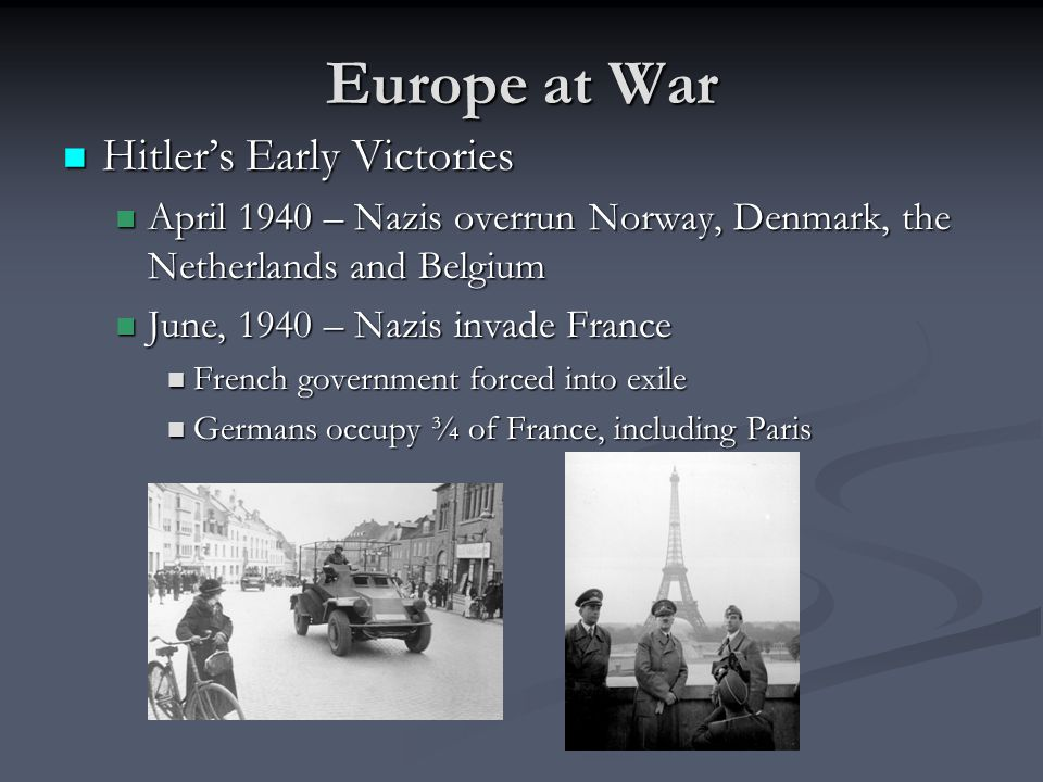 Europe at War Hitler's Early Victories Hitler's Early Victories April 1940 – Nazis overrun Norway, Denmark, the Netherlands and Belgium April 1940 – Nazis overrun Norway, Denmark, the Netherlands and Belgium June, 1940 – Nazis invade France June, 1940 – Nazis invade France French government forced into exile French government forced into exile Germans occupy ¾ of France, including Paris Germans occupy ¾ of France, including Paris