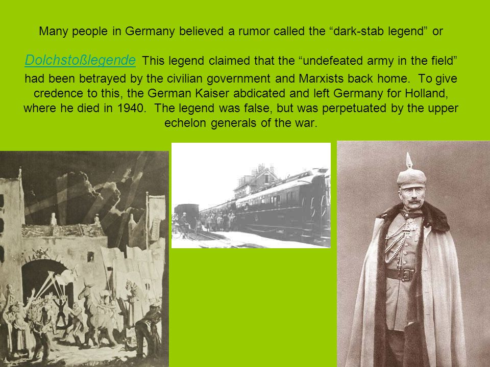 Many people in Germany believed a rumor called the dark-stab legend or Dolchstoßlegende This legend claimed that the undefeated army in the field had been betrayed by the civilian government and Marxists back home.