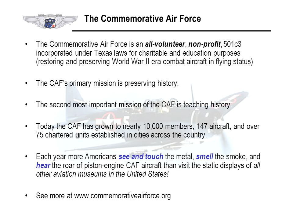 The Commemorative Air Force is an all-volunteer, non-profit, 501c3 incorporated under Texas laws for charitable and education purposes (restoring and
