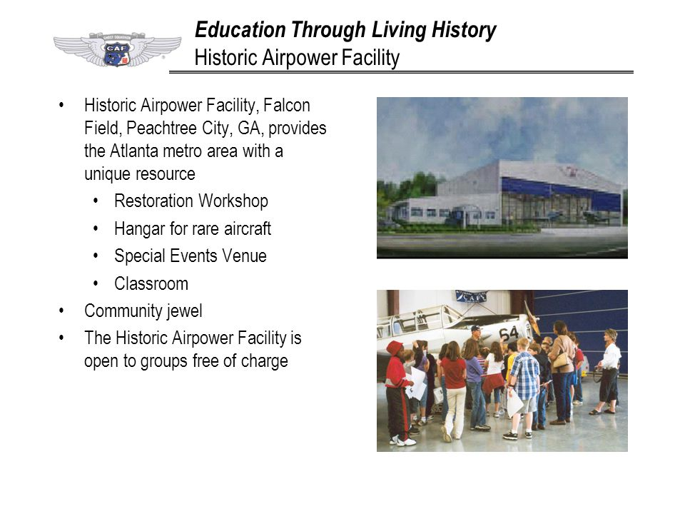 Education Through Living History Historic Airpower Facility Historic Airpower Facility, Falcon Field, Peachtree City, GA, provides the Atlanta metro area with a unique resource Restoration Workshop Hangar for rare aircraft Special Events Venue Classroom Community jewel The Historic Airpower Facility is open to groups free of charge