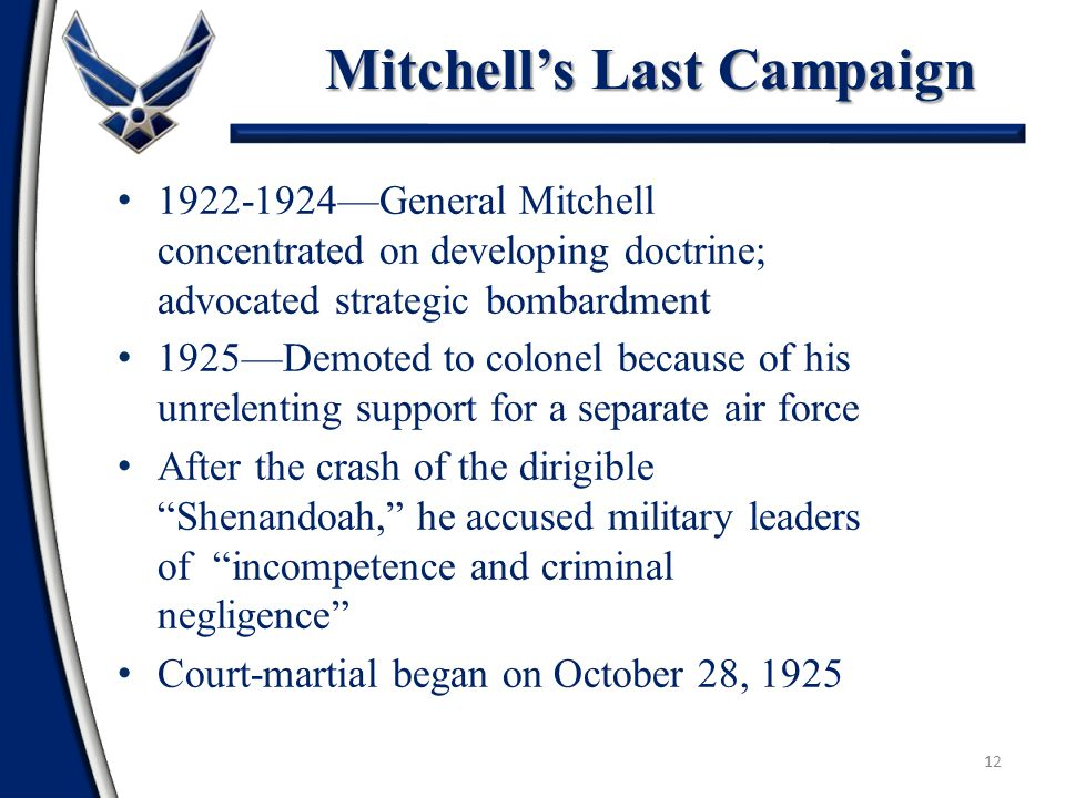 12 1922-1924—General Mitchell concentrated on developing doctrine; advocated strategic bombardment 1925—Demoted to colonel because of his unrelenting support for a separate air force After the crash of the dirigible Shenandoah, he accused military leaders of incompetence and criminal negligence Court-martial began on October 28, 1925 Mitchell's Last Campaign