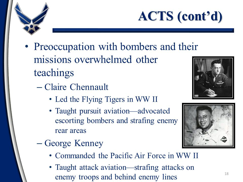 18 Preoccupation with bombers and their missions overwhelmed other teachings – Claire Chennault Led the Flying Tigers in WW II Taught pursuit aviation—advocated escorting bombers and strafing enemy rear areas – George Kenney Commanded the Pacific Air Force in WW II Taught attack aviation—strafing attacks on enemy troops and behind enemy lines ACTS (cont'd)