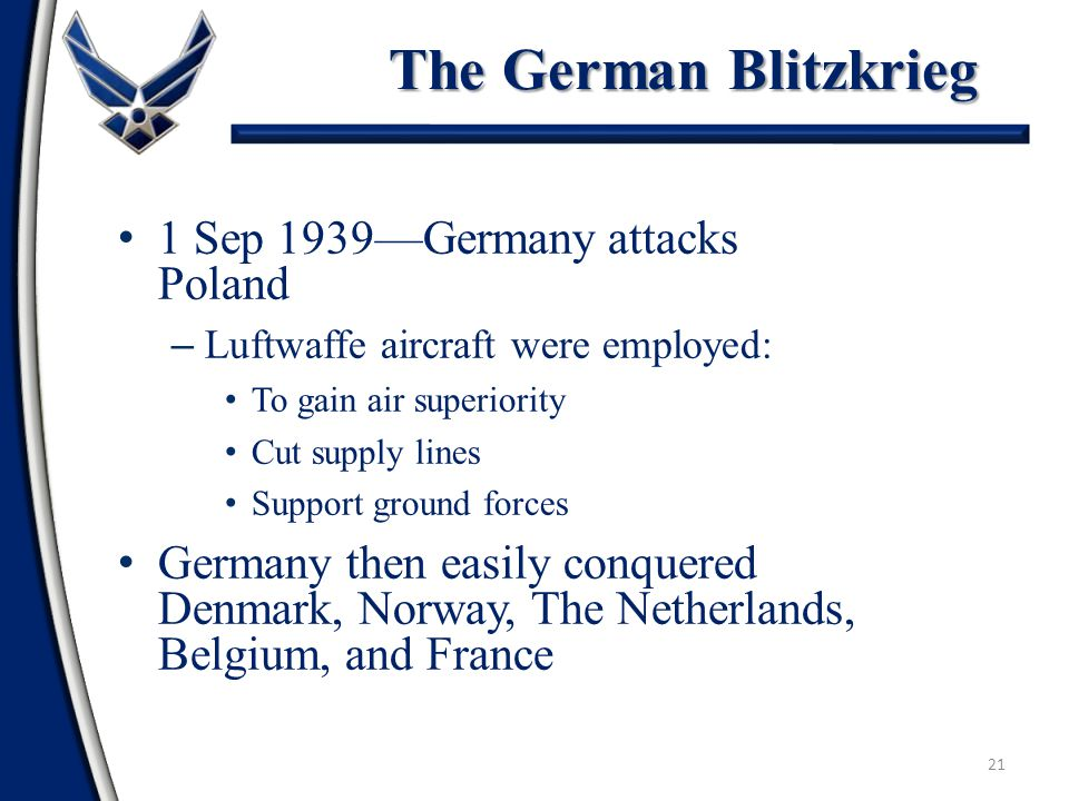 21 1 Sep 1939—Germany attacks Poland – Luftwaffe aircraft were employed: To gain air superiority Cut supply lines Support ground forces Germany then easily conquered Denmark, Norway, The Netherlands, Belgium, and France The German Blitzkrieg