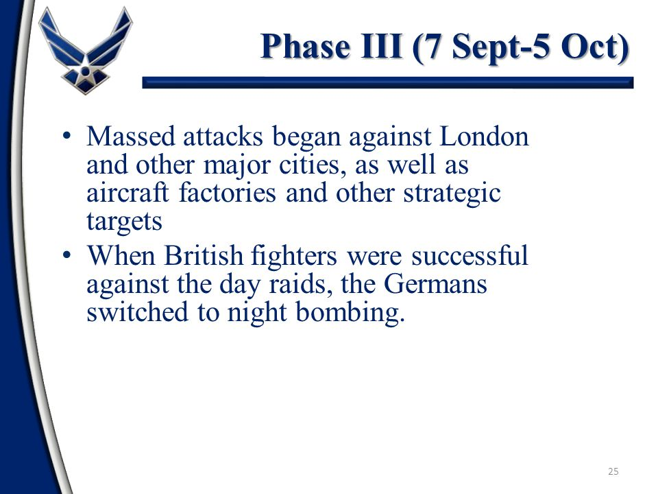 25 Phase III (7 Sept-5 Oct) Massed attacks began against London and other major cities, as well as aircraft factories and other strategic targets When British fighters were successful against the day raids, the Germans switched to night bombing.