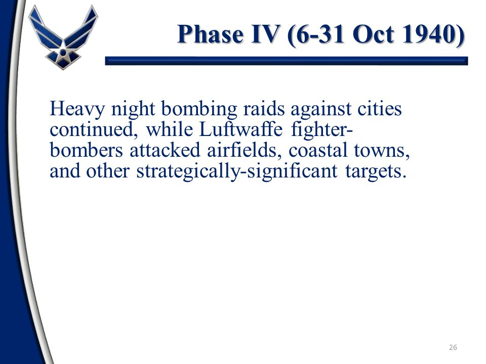 26 Phase IV (6-31 Oct 1940) Heavy night bombing raids against cities continued, while Luftwaffe fighter- bombers attacked airfields, coastal towns, and other strategically-significant targets.