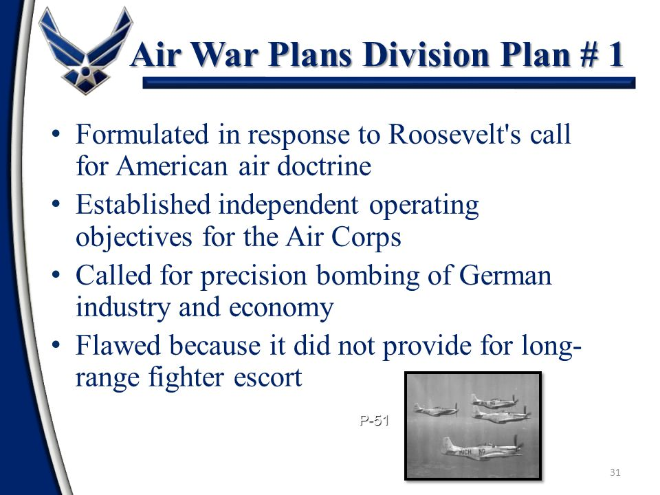31 Air War Plans Division Plan # 1 Formulated in response to Roosevelt s call for American air doctrine Established independent operating objectives for the Air Corps Called for precision bombing of German industry and economy Flawed because it did not provide for long- range fighter escort P-51