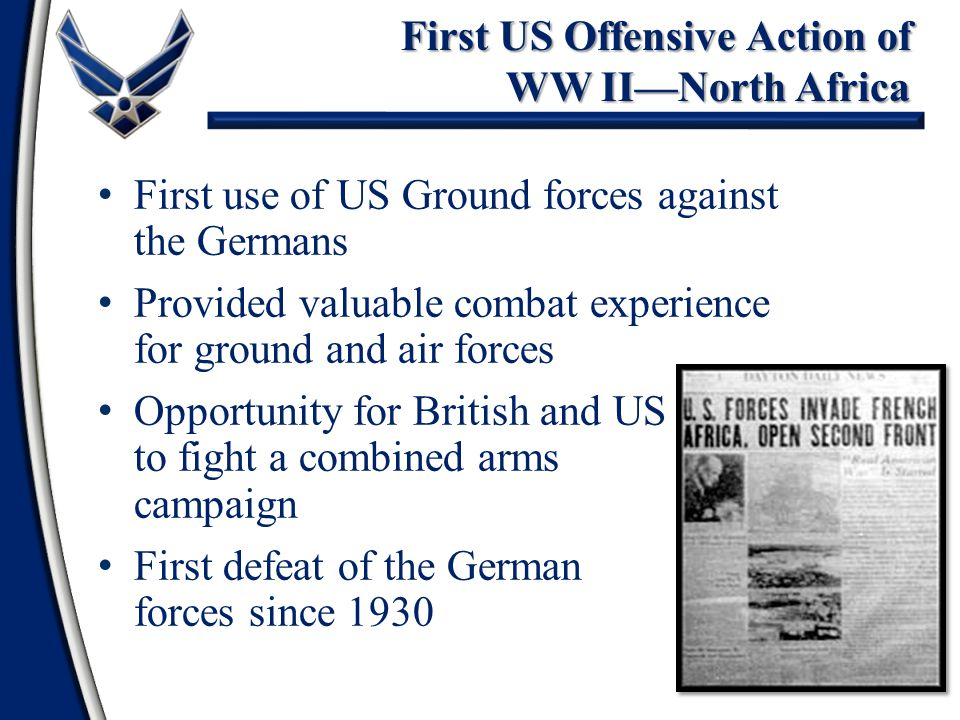 36 First US Offensive Action of WW II—North Africa First use of US Ground forces against the Germans Provided valuable combat experience for ground and air forces Opportunity for British and US to fight a combined arms campaign First defeat of the German forces since 1930