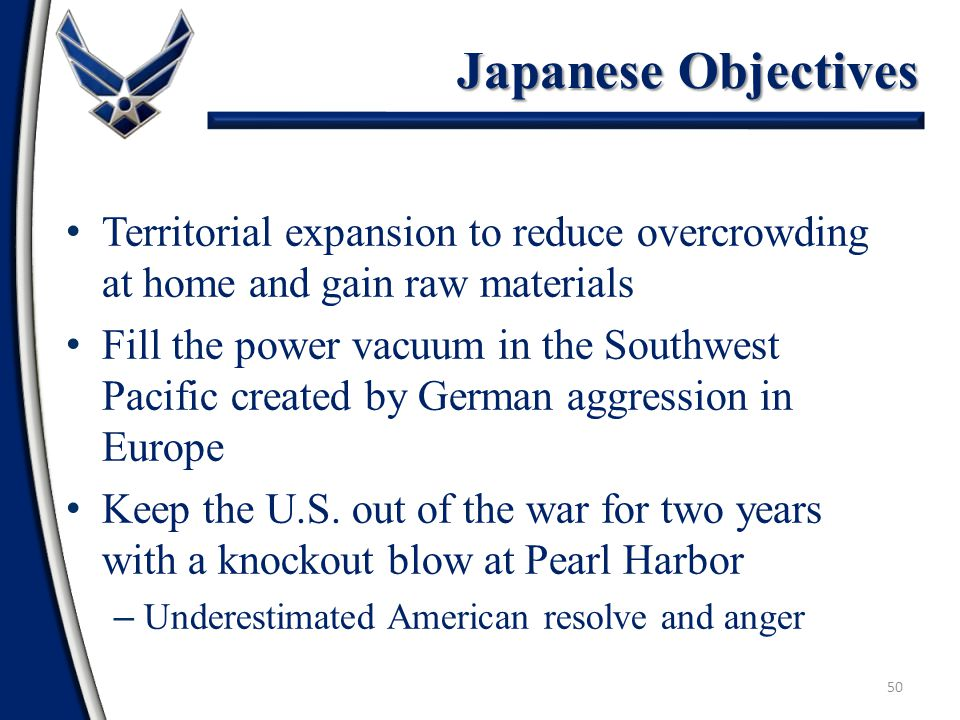 50 Territorial expansion to reduce overcrowding at home and gain raw materials Fill the power vacuum in the Southwest Pacific created by German aggression in Europe Keep the U.S.