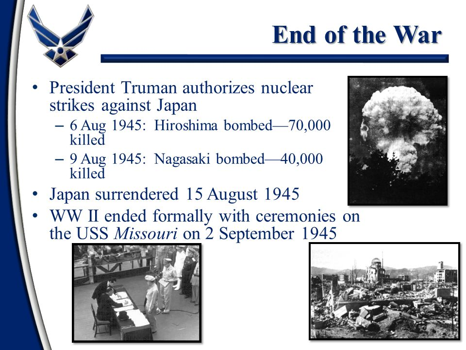 58 President Truman authorizes nuclear strikes against Japan – 6 Aug 1945: Hiroshima bombed—70,000 killed – 9 Aug 1945: Nagasaki bombed—40,000 killed Japan surrendered 15 August 1945 WW II ended formally with ceremonies on the USS Missouri on 2 September 1945 End of the War