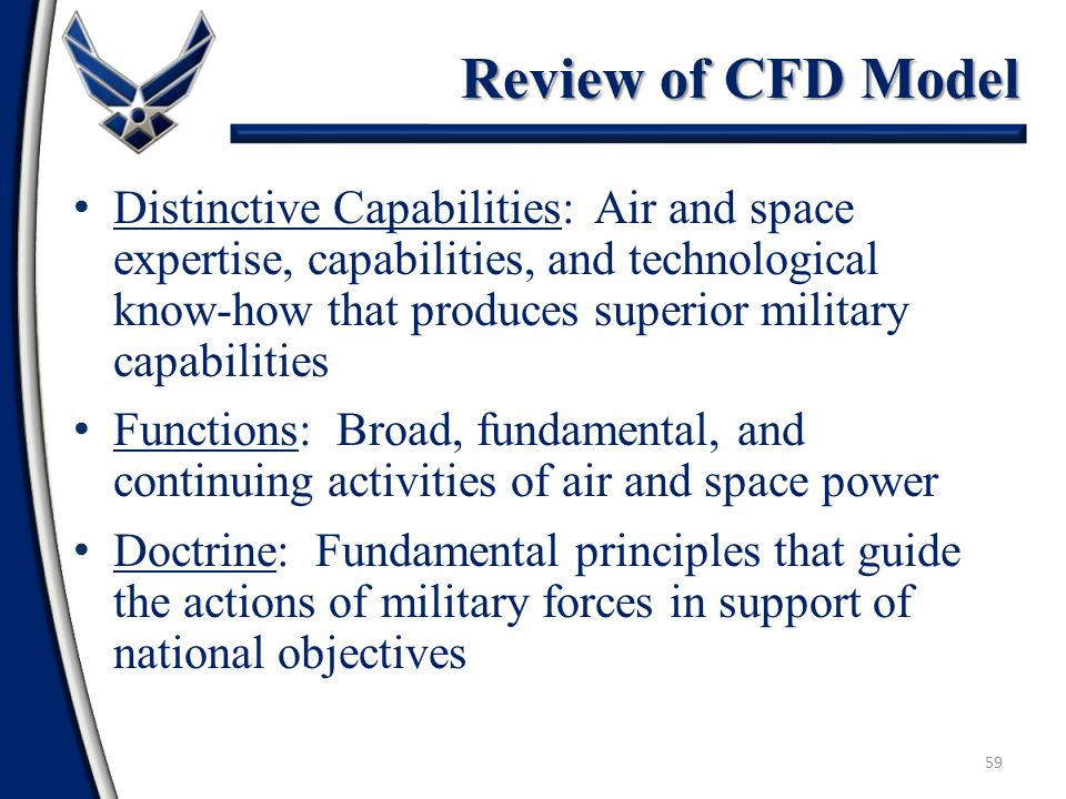 59 Distinctive Capabilities: Air and space expertise, capabilities, and technological know-how that produces superior military capabilities Functions: Broad, fundamental, and continuing activities of air and space power Doctrine: Fundamental principles that guide the actions of military forces in support of national objectives Review of CFD Model