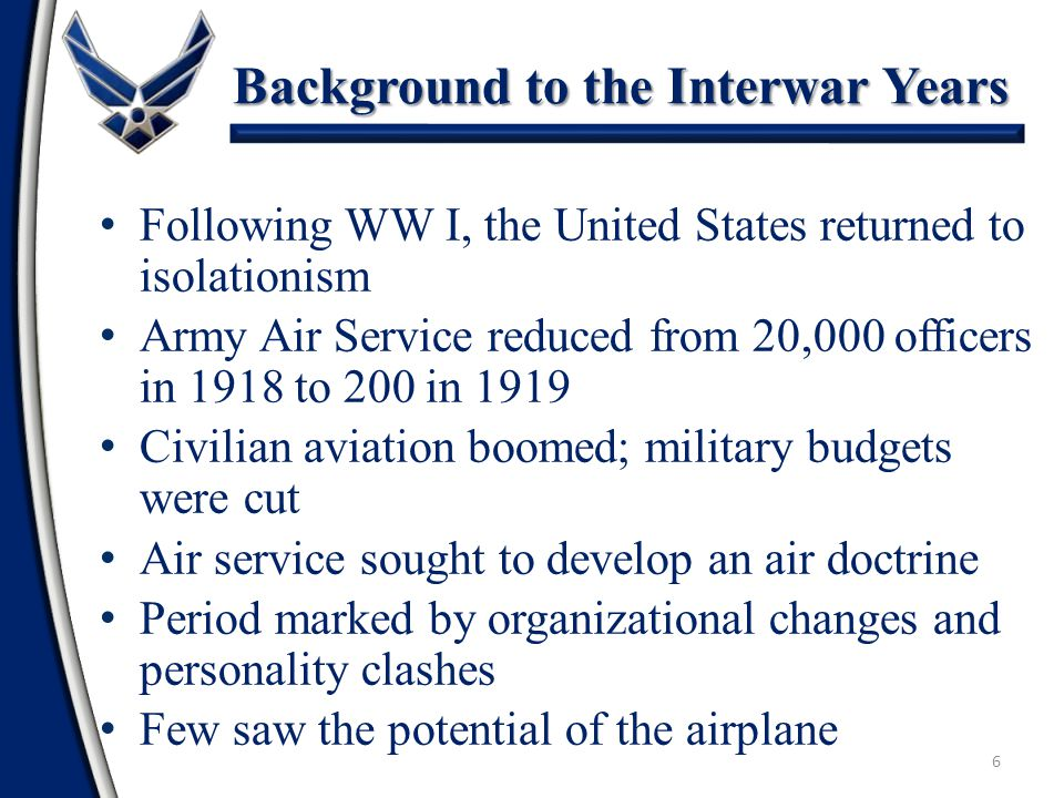 6 Background to the Interwar Years Following WW I, the United States returned to isolationism Army Air Service reduced from 20,000 officers in 1918 to 200 in 1919 Civilian aviation boomed; military budgets were cut Air service sought to develop an air doctrine Period marked by organizational changes and personality clashes Few saw the potential of the airplane