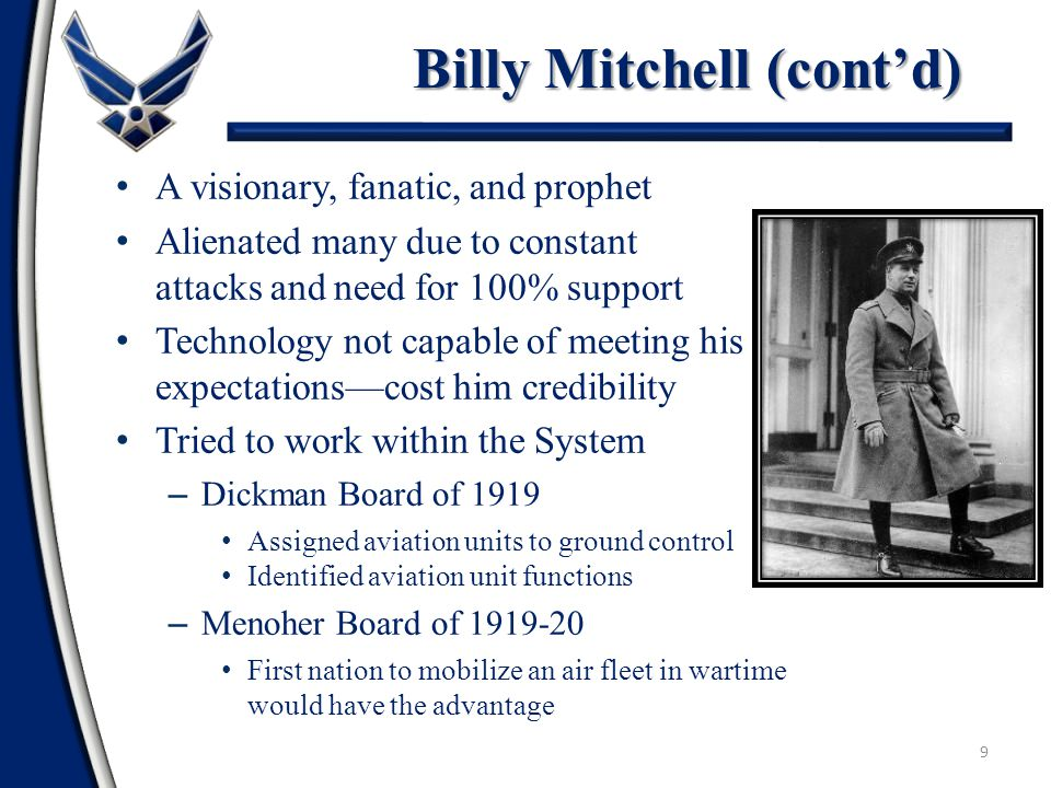9 A visionary, fanatic, and prophet Alienated many due to constant attacks and need for 100% support Technology not capable of meeting his expectations—cost him credibility Tried to work within the System – Dickman Board of 1919 Assigned aviation units to ground control Identified aviation unit functions – Menoher Board of 1919-20 First nation to mobilize an air fleet in wartime would have the advantage Billy Mitchell (cont'd)