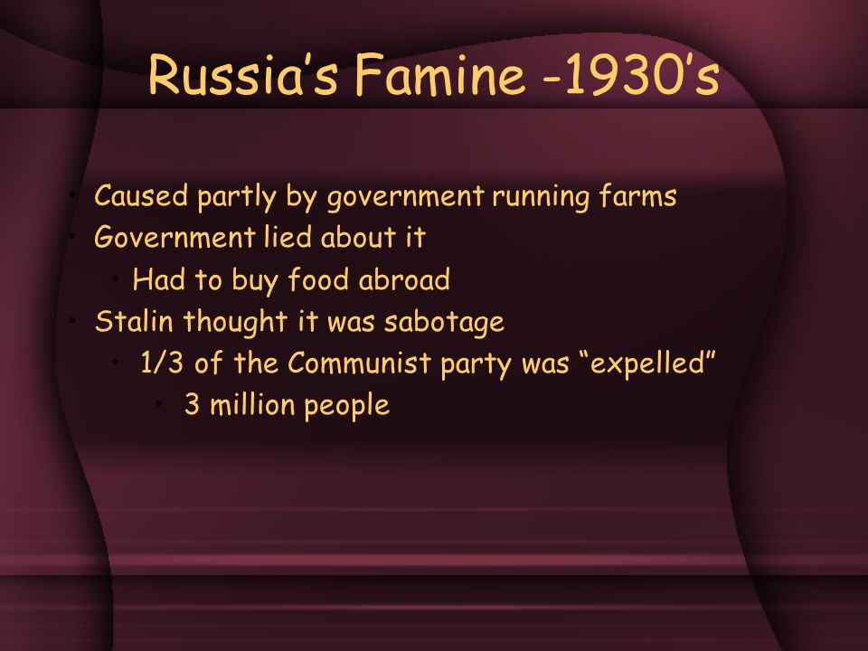 Russia's Famine -1930's Caused partly by government running farms Government lied about it Had to buy food abroad Stalin thought it was sabotage 1/3 of the Communist party was expelled 3 million people