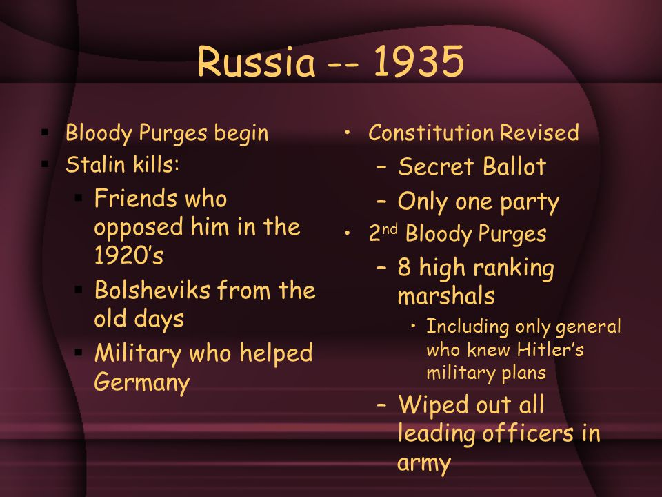 Russia -- 1935  Bloody Purges begin  Stalin kills:  Friends who opposed him in the 1920's  Bolsheviks from the old days  Military who helped Germany Constitution Revised –Secret Ballot –Only one party 2 nd Bloody Purges –8 high ranking marshals Including only general who knew Hitler's military plans –Wiped out all leading officers in army