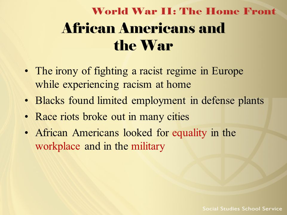 African Americans and the War The irony of fighting a racist regime in Europe while experiencing racism at home Blacks found limited employment in def