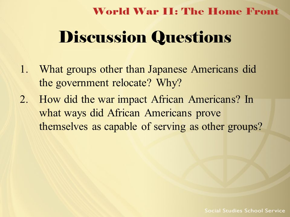 Discussion Questions 1.What groups other than Japanese Americans did the government relocate? Why? 2.How did the war impact African Americans? In what