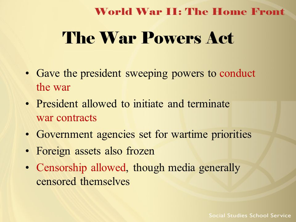 The War Powers Act Gave the president sweeping powers to conduct the war President allowed to initiate and terminate war contracts Government agencies