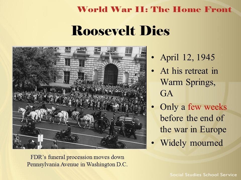 Roosevelt Dies FDR's funeral procession moves down Pennsylvania Avenue in Washington D.C. April 12, 1945 At his retreat in Warm Springs, GA Only a few