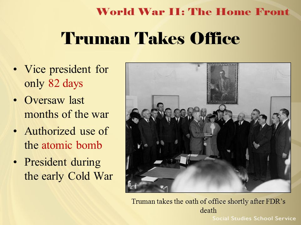 Truman Takes Office Truman takes the oath of office shortly after FDR's death Vice president for only 82 days Oversaw last months of the war Authorize