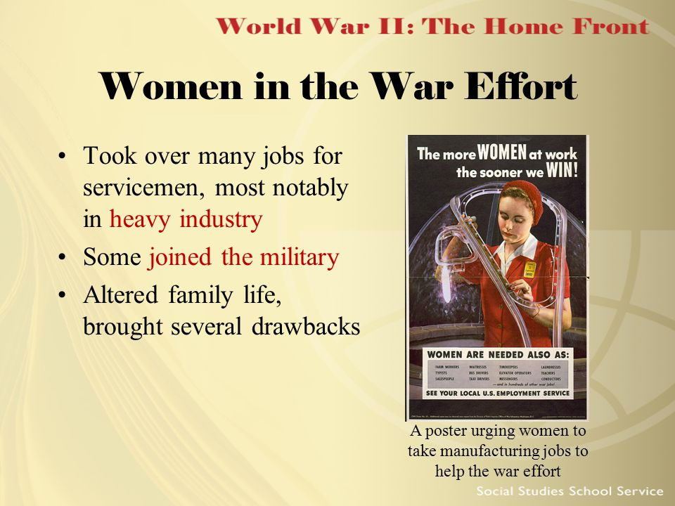 Women in the War Effort Took over many jobs for servicemen, most notably in heavy industry Some joined the military Altered family life, brought sever