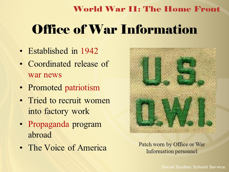 Office of War Information Established in 1942 Coordinated release of war news Promoted patriotism Tried to recruit women into factory work Propaganda