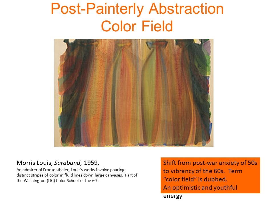 Post-Painterly Abstraction Color Field Morris Louis, Saraband, 1959, An admirer of Frankenthaler, Louis's works involve pouring distinct stripes of color in fluid lines down large canvases.