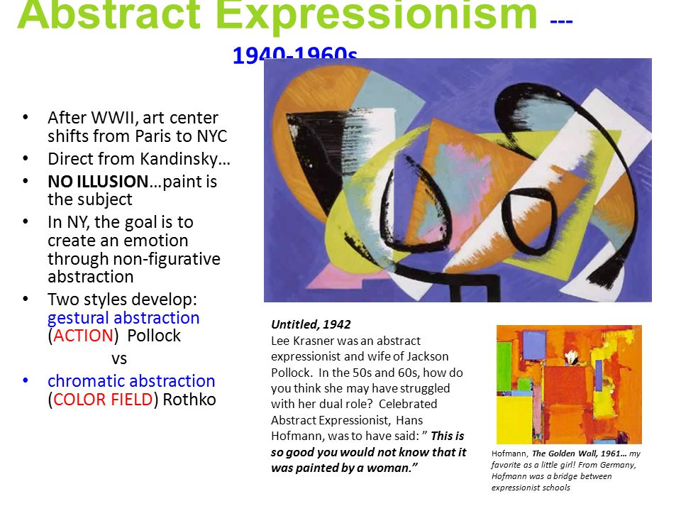 Abstract Expressionism --- 1940-1960s After WWII, art center shifts from Paris to NYC Direct from Kandinsky… NO ILLUSION…paint is the subject In NY, the goal is to create an emotion through non-figurative abstraction Two styles develop: gestural abstraction (ACTION) Pollock vs chromatic abstraction (COLOR FIELD) Rothko Untitled, 1942 Lee Krasner was an abstract expressionist and wife of Jackson Pollock.