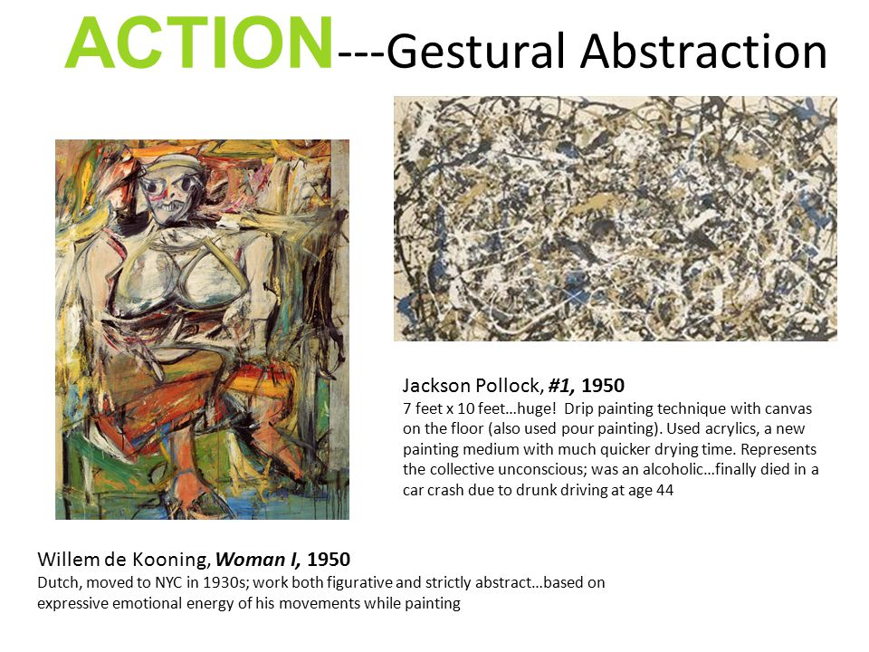 ACTION ---Gestural Abstraction Willem de Kooning, Woman I, 1950 Dutch, moved to NYC in 1930s; work both figurative and strictly abstract…based on expressive emotional energy of his movements while painting Jackson Pollock, #1, 1950 7 feet x 10 feet…huge.