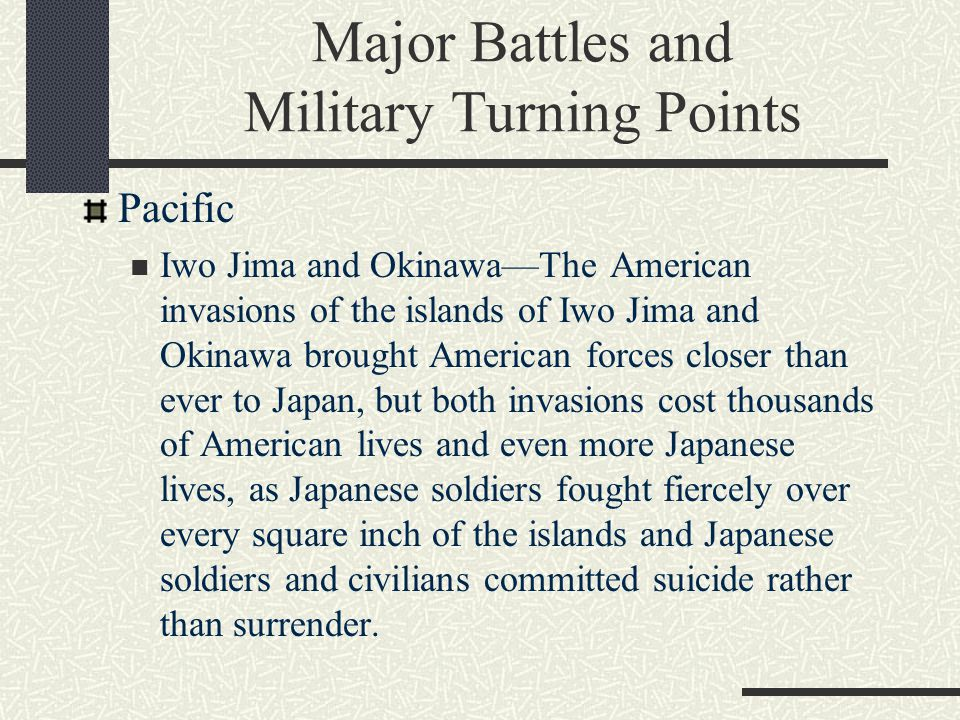 Major Battles and Military Turning Points Pacific Iwo Jima and Okinawa—The American invasions of the islands of Iwo Jima and Okinawa brought American forces closer than ever to Japan, but both invasions cost thousands of American lives and even more Japanese lives, as Japanese soldiers fought fiercely over every square inch of the islands and Japanese soldiers and civilians committed suicide rather than surrender.