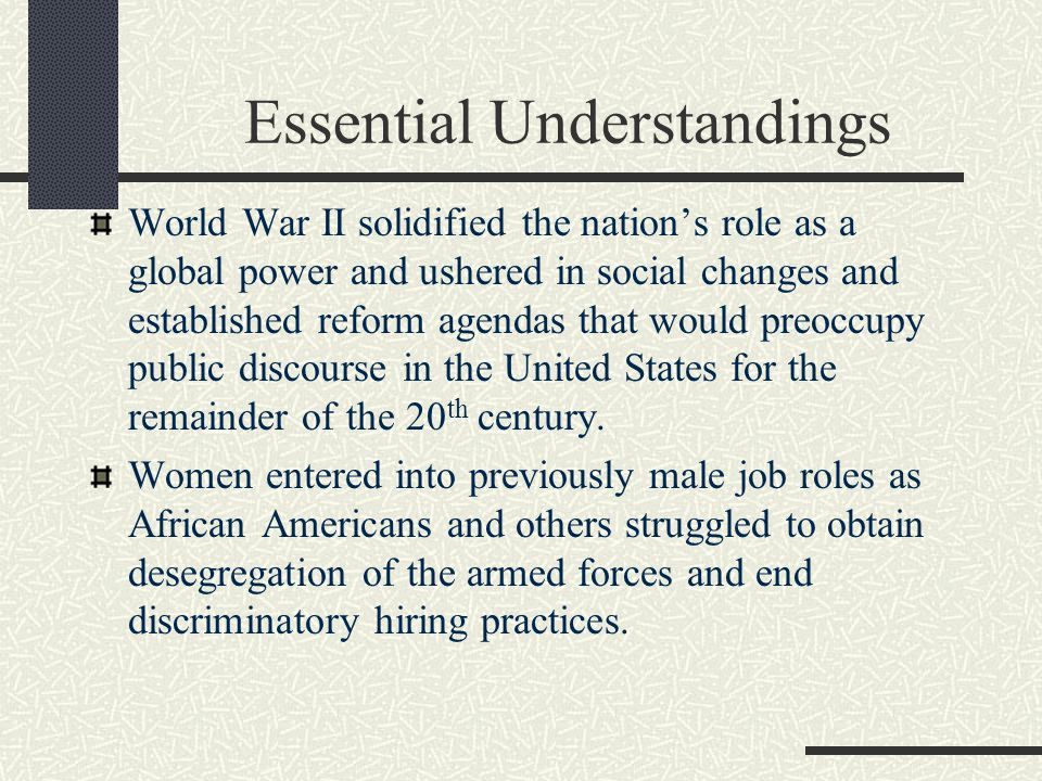 Essential Understandings World War II solidified the nation's role as a global power and ushered in social changes and established reform agendas that would preoccupy public discourse in the United States for the remainder of the 20 th century.