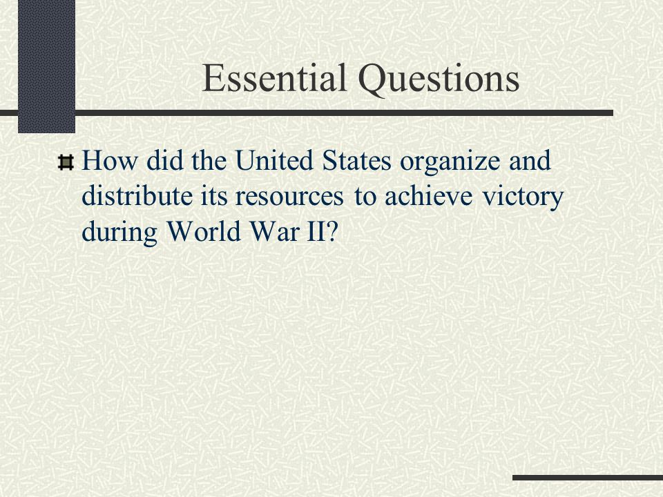 Essential Questions How did the United States organize and distribute its resources to achieve victory during World War II?