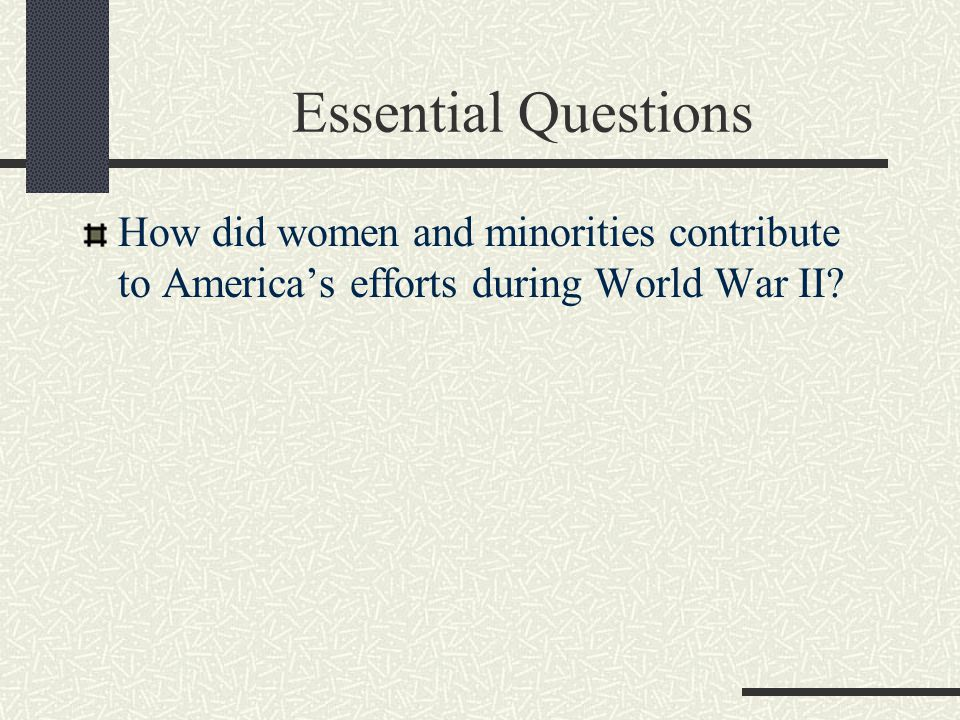Essential Questions How did women and minorities contribute to America's efforts during World War II?