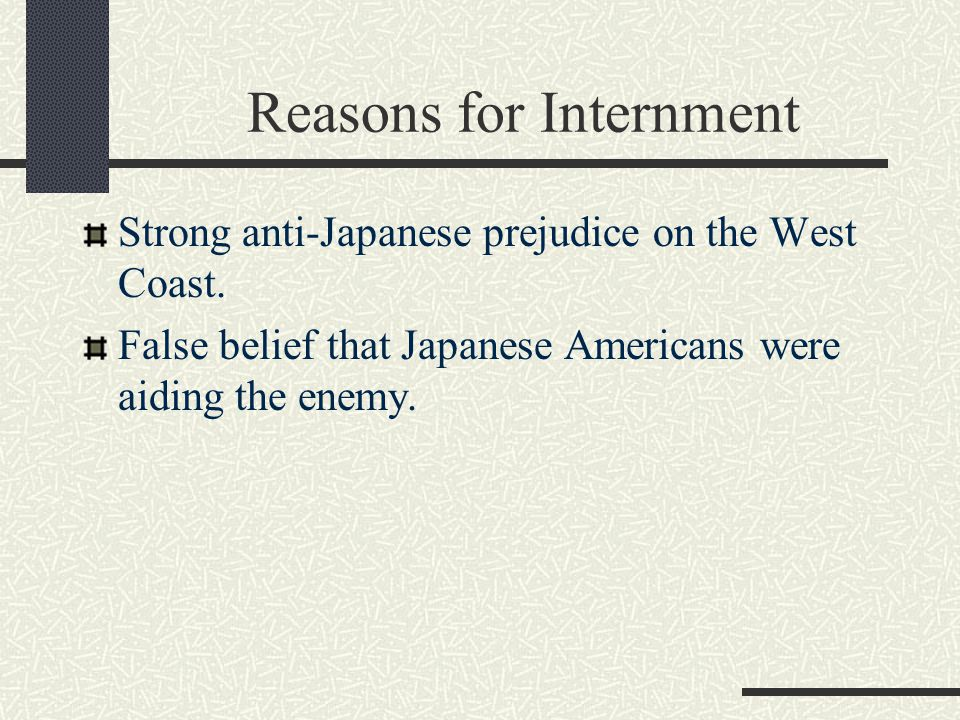 Reasons for Internment Strong anti-Japanese prejudice on the West Coast.