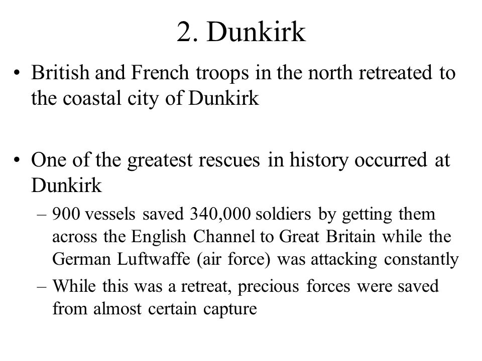 2. Dunkirk British and French troops in the north retreated to the coastal city of Dunkirk One of the greatest rescues in history occurred at Dunkirk