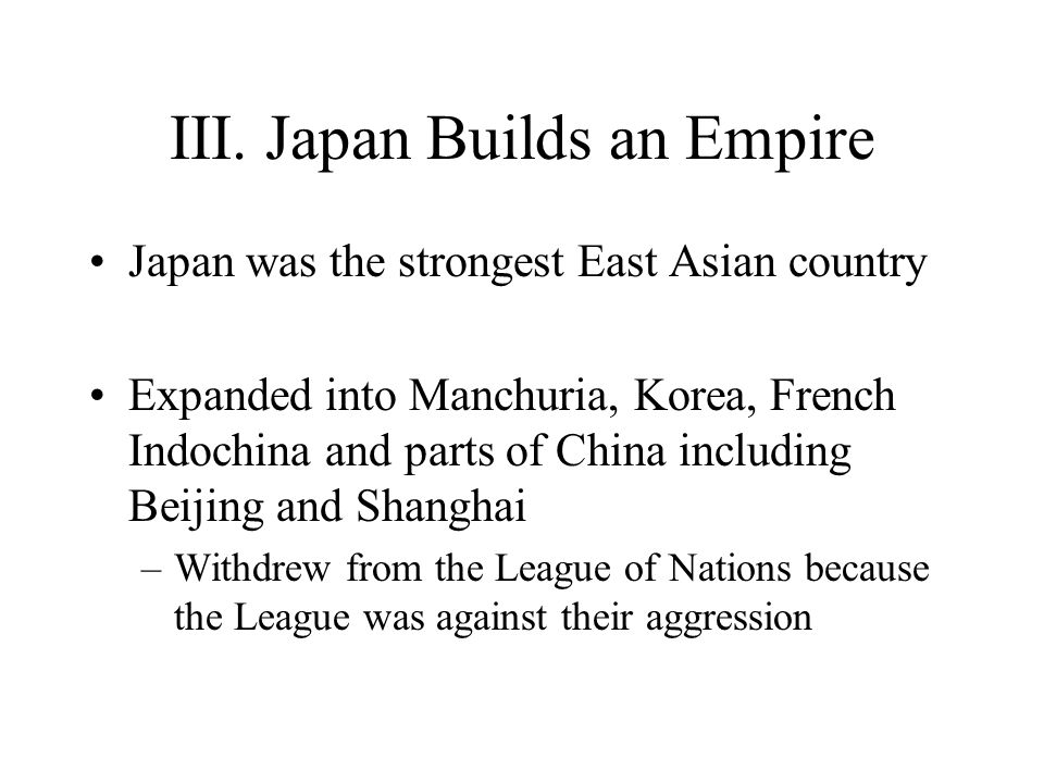 III. Japan Builds an Empire Japan was the strongest East Asian country Expanded into Manchuria, Korea, French Indochina and parts of China including B