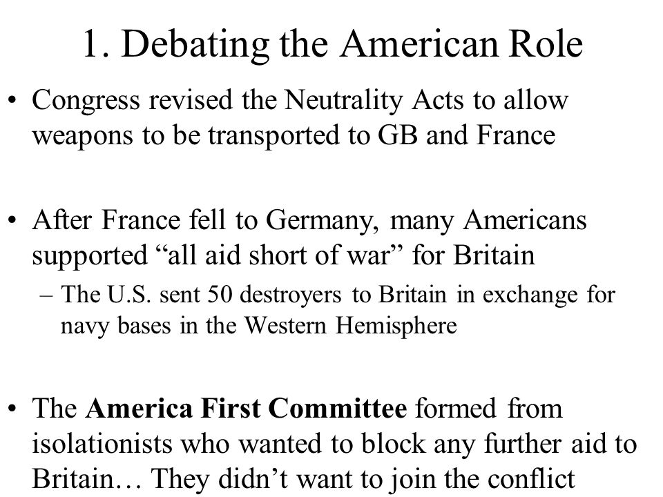 1. Debating the American Role Congress revised the Neutrality Acts to allow weapons to be transported to GB and France After France fell to Germany, m