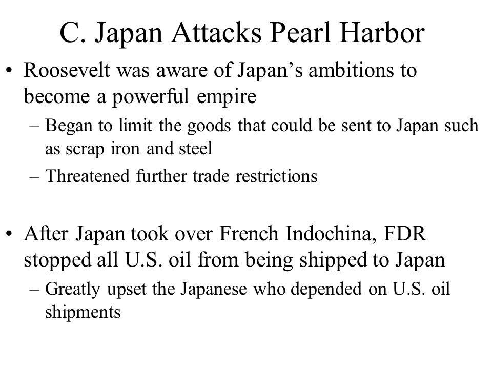 C. Japan Attacks Pearl Harbor Roosevelt was aware of Japan's ambitions to become a powerful empire –Began to limit the goods that could be sent to Jap
