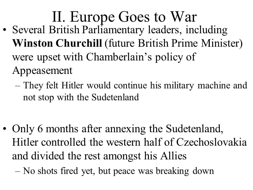 II. Europe Goes to War Several British Parliamentary leaders, including Winston Churchill (future British Prime Minister) were upset with Chamberlain'