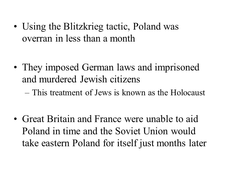 Using the Blitzkrieg tactic, Poland was overran in less than a month They imposed German laws and imprisoned and murdered Jewish citizens –This treatment of Jews is known as the Holocaust Great Britain and France were unable to aid Poland in time and the Soviet Union would take eastern Poland for itself just months later