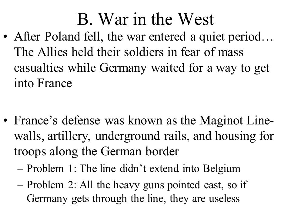 B. War in the West After Poland fell, the war entered a quiet period… The Allies held their soldiers in fear of mass casualties while Germany waited f