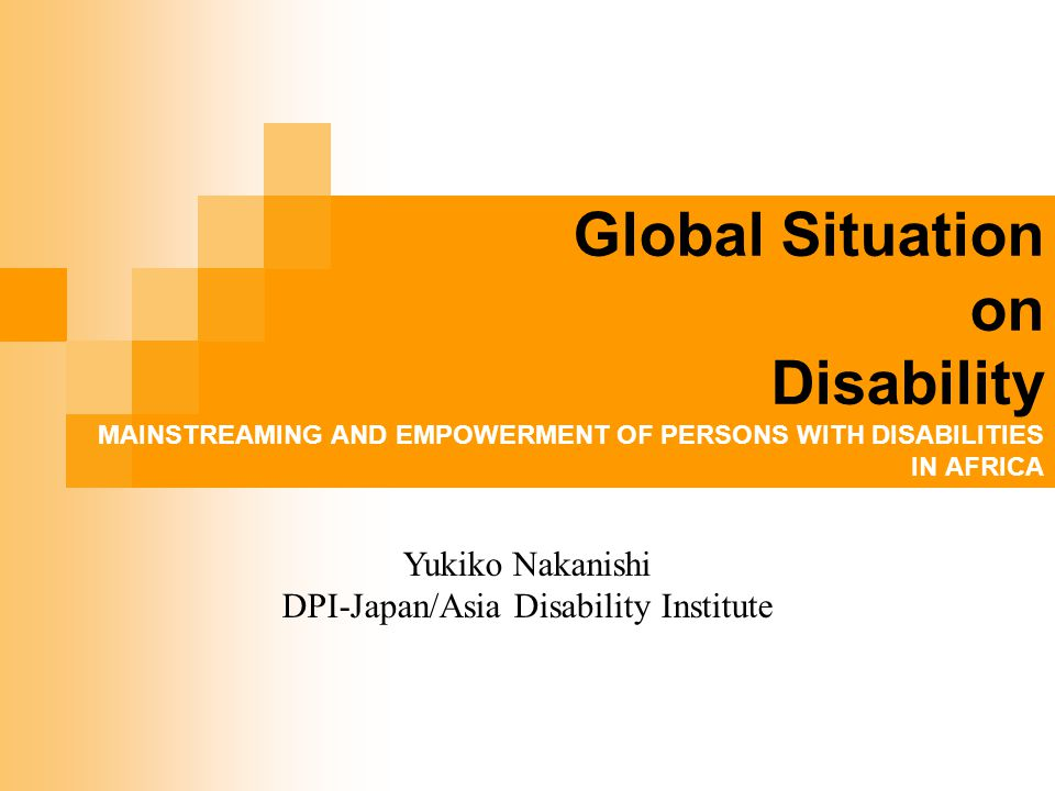Global Situation on Disability MAINSTREAMING AND EMPOWERMENT OF PERSONS WITH DISABILITIES IN AFRICA 20 August 2008 Yukiko Nakanishi DPI-Japan/Asia Disability Institute